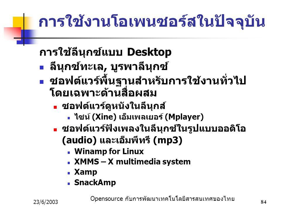 Opensource กับการพัฒนาเทคโนโลยีสารสนเทศของไทย 23/6/200384 การใช้งานโอเพนซอร์สในปัจจุบัน การใช้ลีนุกซ์แบบ Desktop ลีนุกซ์ทะเล, บูรพาลีนุกซ์ ซอฟต์แวร์พื้นฐานสำหรับการใช้งานทั่วไป โดยเฉพาะด้านสื่อผสม ซอฟต์แวร์ดูหนังในลีนุกส์ ไซน์ (Xine) เอ็มเพลเยอร์ (Mplayer) ซอฟต์แวร์ฟังเพลงในลีนุกซ์ในรูปแบบออดิโอ (audio) และเอ็มพีทรี (mp3) Winamp for Linux XMMS – X multimedia system Xamp SnackAmp