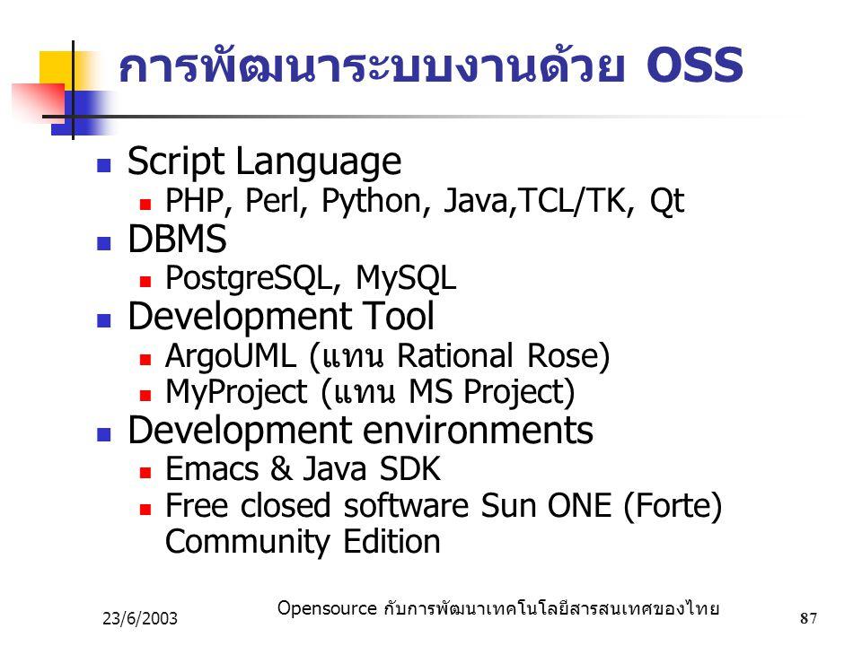 Opensource กับการพัฒนาเทคโนโลยีสารสนเทศของไทย 23/6/200387 การพัฒนาระบบงานด้วย OSS Script Language PHP, Perl, Python, Java,TCL/TK, Qt DBMS PostgreSQL, MySQL Development Tool ArgoUML (แทน Rational Rose) MyProject (แทน MS Project) Development environments Emacs & Java SDK Free closed software Sun ONE (Forte) Community Edition