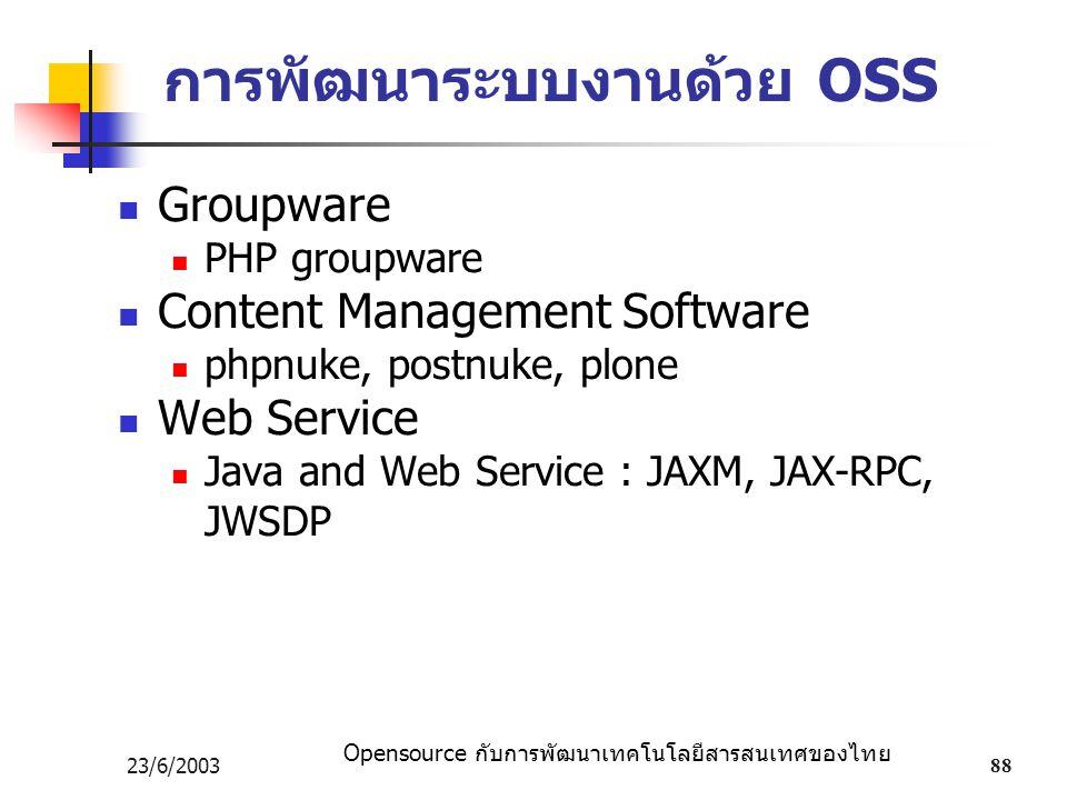 Opensource กับการพัฒนาเทคโนโลยีสารสนเทศของไทย 23/6/200388 การพัฒนาระบบงานด้วย OSS Groupware PHP groupware Content Management Software phpnuke, postnuke, plone Web Service Java and Web Service : JAXM, JAX-RPC, JWSDP