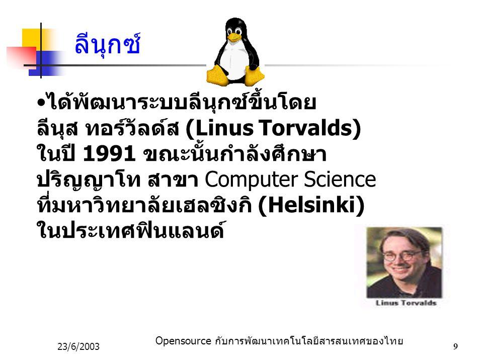 Opensource กับการพัฒนาเทคโนโลยีสารสนเทศของไทย 23/6/20039 ได้พัฒนาระบบลีนุกซ์ขึ้นโดย ลีนุส ทอร์วัลด์ส (Linus Torvalds) ในปี 1991 ขณะนั้นกำลังศึกษา ปริญญาโท สาขา Computer Science ที่มหาวิทยาลัยเฮลซิงกิ (Helsinki) ในประเทศฟินแลนด์ ลีนุกซ์
