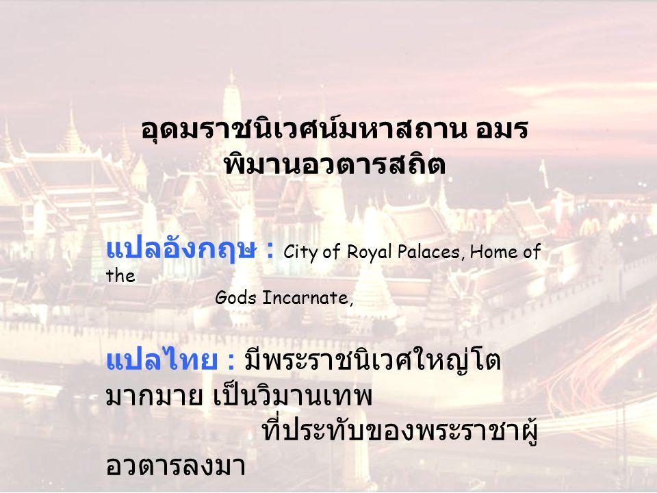 อุดมราชนิเวศน์มหาสถาน อมร พิมานอวตารสถิต แปลอังกฤษ : City of Royal Palaces, Home of the Gods Incarnate, แปลไทย : มีพระราชนิเวศใหญ่โต มากมาย เป็นวิมานเ