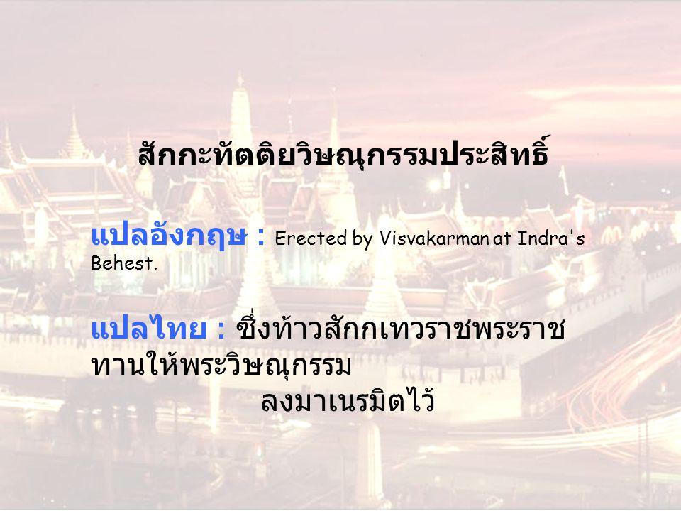 สักกะทัตติยวิษณุกรรมประสิทธิ์ แปลอังกฤษ : Erected by Visvakarman at Indra's Behest. แปลไทย : ซึ่งท้าวสักกเทวราชพระราช ทานให้พระวิษณุกรรม ลงมาเนรมิตไว้