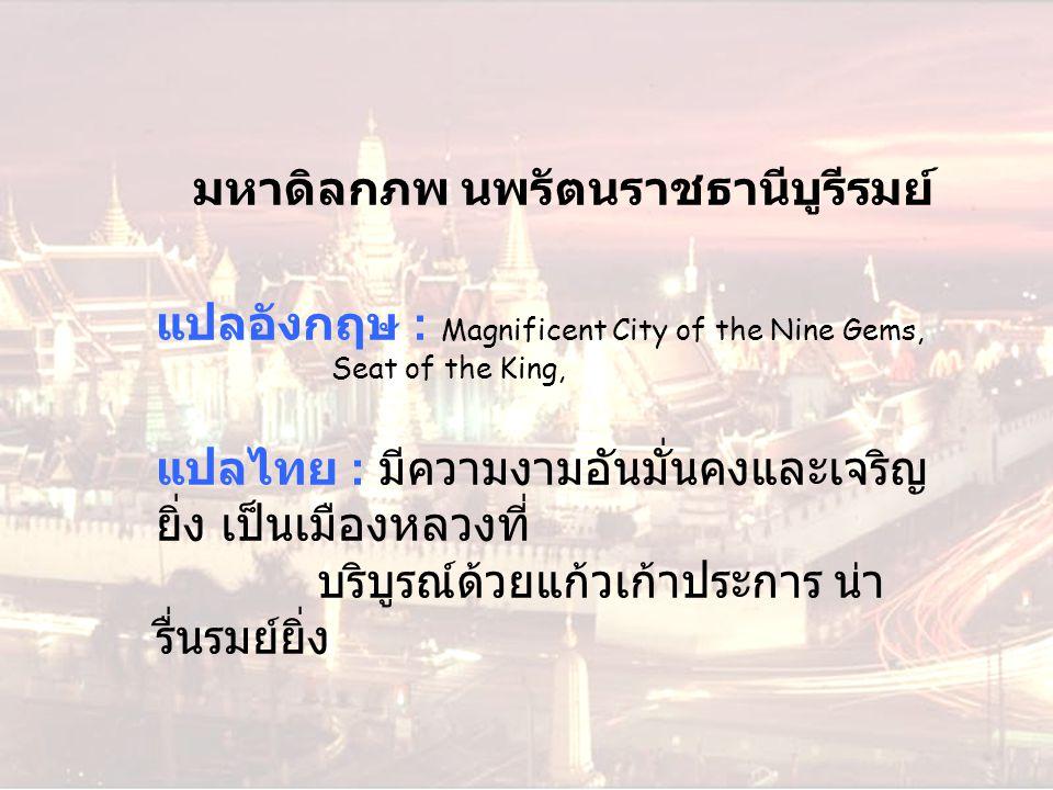มหาดิลกภพ นพรัตนราชธานีบูรีรมย์ แปลอังกฤษ : Magnificent City of the Nine Gems, Seat of the King, แปลไทย : มีความงามอันมั่นคงและเจริญ ยิ่ง เป็นเมืองหลว