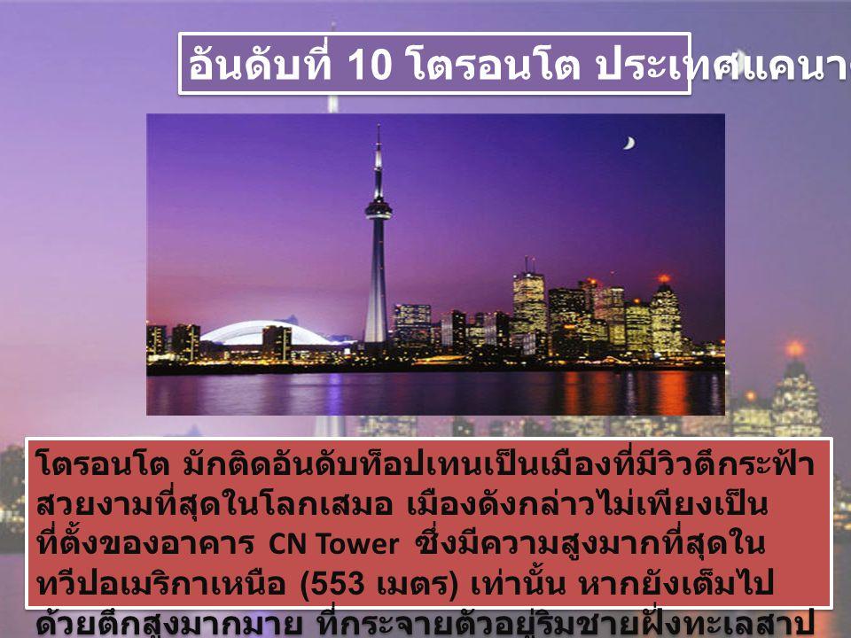 อันดับที่ 9 กรุงเทพฯ ประเทศไทย ถึง แม้ว่าบรรดาตึกสูงในกรุงเทพฯ จะไม่ได้ถูกวางผังหรือ จัดระเบียบแบบแผนอย่างเข้มงวด แต่การที่มีตึกหลาก รูปแบบ หลายสไตล์ กระจายกันอยู่อย่างหนาแน่นตามจุด ต่างๆ ก็ถือเป็นเสน่ห์อย่างหนึ่งที่ทำให้วิวของเมืองนี้มีความ หลากหลายและน่าสนใจ