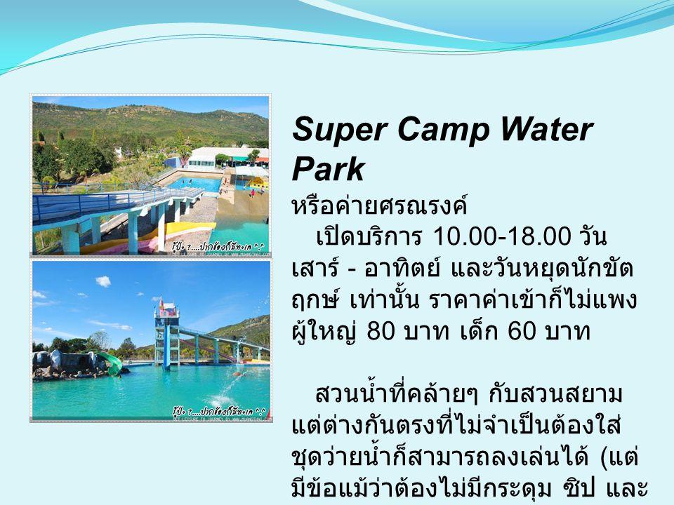 Super Camp Water Park หรือค่ายศรณรงค์ เปิดบริการ 10.00-18.00 วัน เสาร์ - อาทิตย์ และวันหยุดนักขัต ฤกษ์ เท่านั้น ราคาค่าเข้าก็ไม่แพง ผู้ใหญ่ 80 บาท เด็ก 60 บาท สวนน้ำที่คล้ายๆ กับสวนสยาม แต่ต่างกันตรงที่ไม่จำเป็นต้องใส่ ชุดว่ายน้ำก็สามารถลงเล่นได้ ( แต่ มีข้อแม้ว่าต้องไม่มีกระดุม ซิป และ ไม่ใช่ยีนส์ )