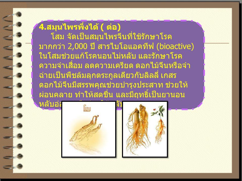 4. สมุนไพรพึ่งได้ ( ต่อ ) โสม จัดเป็นสมุนไพรจีนที่ใช้รักษาโรค มากกว่า 2,000 ปี สารไบโอแอคทีฟ (bioactive) ในโสมช่วยแก้โรคนอนไม่หลับ และรักษาโรค ความจำเ