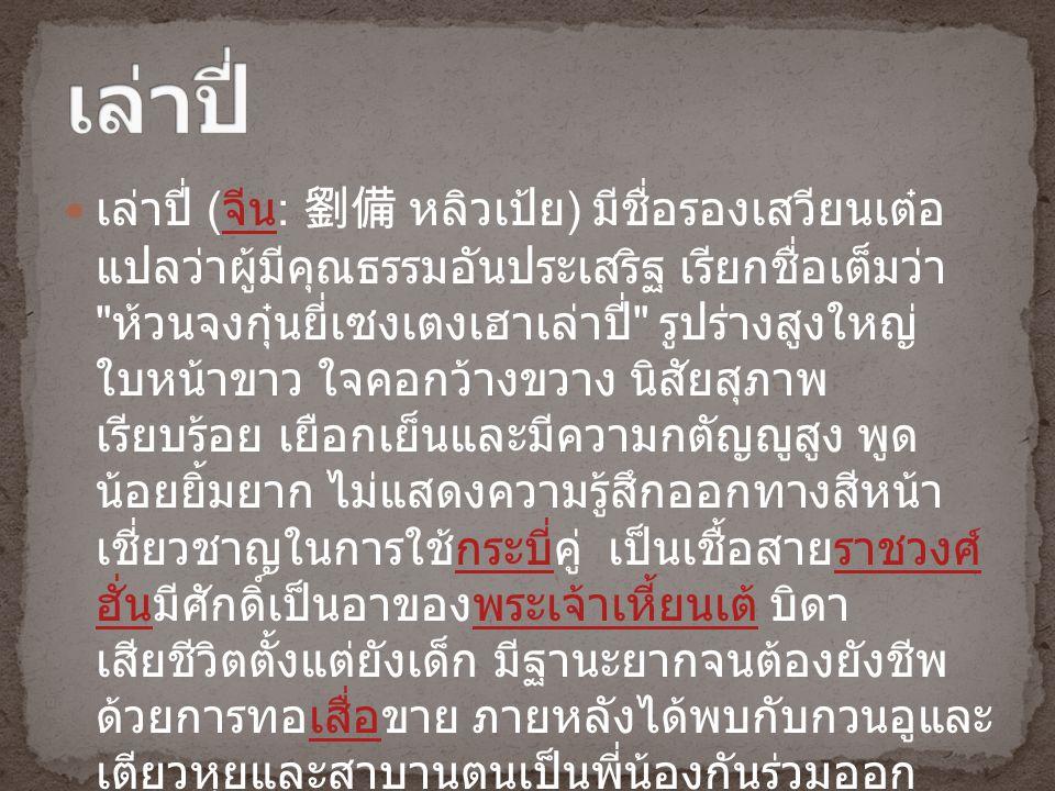 เล่าปี่ ( จีน : 劉備 หลิวเป้ย ) มีชื่อรองเสวียนเต๋อ แปลว่าผู้มีคุณธรรมอันประเสริฐ เรียกชื่อเต็มว่า ห้วนจงกุ๋นยี่เซงเตงเฮาเล่าปี่ รูปร่างสูงใหญ่ ใบหน้าขาว ใจคอกว้างขวาง นิสัยสุภาพ เรียบร้อย เยือกเย็นและมีความกตัญญูสูง พูด น้อยยิ้มยาก ไม่แสดงความรู้สึกออกทางสีหน้า เชี่ยวชาญในการใช้กระบี่คู่ เป็นเชื้อสายราชวงศ์ ฮั่นมีศักดิ์เป็นอาของพระเจ้าเหี้ยนเต้ บิดา เสียชีวิตตั้งแต่ยังเด็ก มีฐานะยากจนต้องยังชีพ ด้วยการทอเสื่อขาย ภายหลังได้พบกับกวนอูและ เตียวหุยและสาบานตนเป็นพี่น้องกันร่วมออก ปราบปรามโจรโพกผ้าเหลือง จีนกระบี่ราชวงศ์ ฮั่นพระเจ้าเหี้ยนเต้เสื่อ
