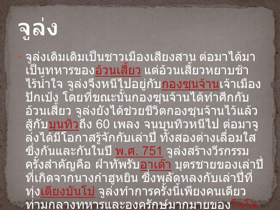 จูล่งเดิมเดิมเป็นชาวเมืองเสียงสาน ต่อมาได้มา เป็นทหารของอ้วนเสี้ยว แต่อ้วนเสี้ยวหยาบช้า ไร้น้ำใจ จูล่งจึงหนีไปอยู่กับกองซุนจ้านเจ้าเมือง ปักเป๋ง โดยที่ขณะนั้นกองซุนจ้านได้ทำศึกกับ อ้วนเสี้ยว จูล่งยังได้ช่วยชีวิตกองซุนจ้านไว้แล้ว สู้กับบุนทิวถึง 60 เพลง จนบุนทิวหนีไป ต่อมาจู ล่งได้มีโอกาสรู้จักกับเล่าปี่ ทั้งสองต่างเลื่อมใส ซึ่งกันและกันในปี พ.