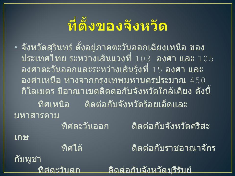 จังหวัดสุรินทร์ ตั้งอยู่ภาคตะวันออกเฉียงเหนือ ของ ประเทศไทย ระหว่างเส้นแวงที่ 103 องศา และ 105 องศาตะวันออกและระหว่างเส้นรุ้งที่ 15 องศา และ องศาเหนือ