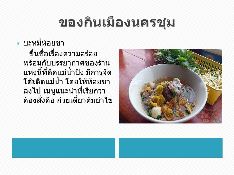  บะหมี่ห้อยขา ขึ้นชื่อเรื่องความอร่อย พร้อมกับบรรยากาศของร้าน แห่งนี้ที่ติดแม่น้ำปิง มีการจัด โต๊ะติดแม่น้ำ โดยให้ห้อยขา ลงไป เมนูแนะนำที่เรียกว่า ต้