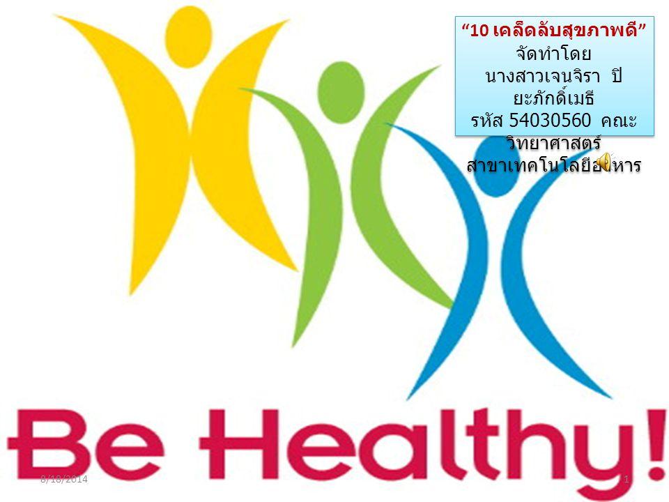 """""""10 เคล็ดลับสุขภาพดี """" จัดทำโดย นางสาวเจนจิรา ปิ ยะภักดิ์เมธี รหัส 54030560 คณะ วิทยาศาสตร์ สาขาเทคโนโลยีอาหาร """"10 เคล็ดลับสุขภาพดี """" จัดทำโดย นางสาวเ"""