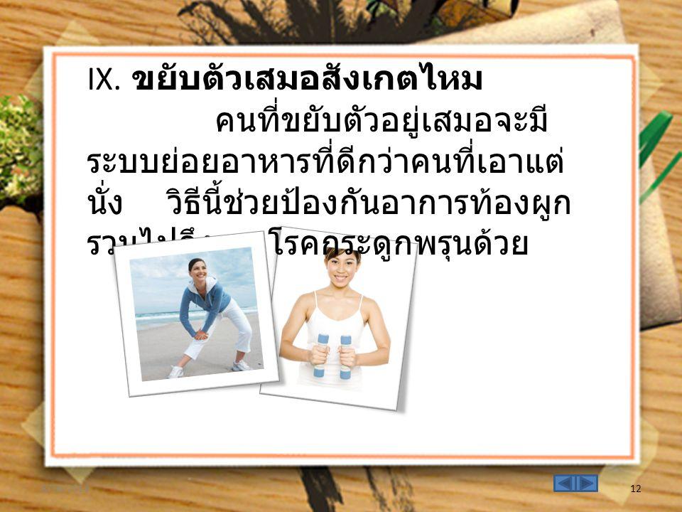 IX. ขยับตัวเสมอสังเกตไหม คนที่ขยับตัวอยู่เสมอจะมี ระบบย่อยอาหารที่ดีกว่าคนที่เอาแต่ นั่ง วิธีนี้ช่วยป้องกันอาการท้องผูก รวมไปถึง โรคกระดูกพรุนด้วย 8/1