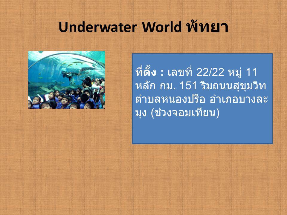 Underwater World พัทยา ที่ตั้ง : เลขที่ 22/22 หมู่ 11 หลัก กม. 151 ริมถนนสุขุมวิท ตำบลหนองปรือ อำเภอบางละ มุง ( ช่วงจอมเทียน )