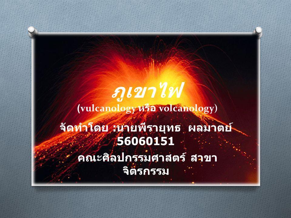 ภูเขาไฟ (vulcanology หรือ volcanology) จัดทำโดย : นายพีรายุทธ ผลมาตย์ 56060151 คณะศิลปกรรมศาสตร์ สาขา จิตรกรรม