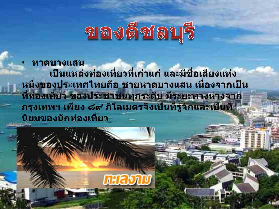 หาดบางแสน เป็นแหล่งท่องเที่ยวที่เก่าแก่ และมีชื่อเสียงแห่ง หนึ่งของประเทศไทยคือ ชายหาดบางแสน เนื่องจากเป็น ที่ท่องเที่ยว ของประชาชนทุกระดับ มีระยะทางห