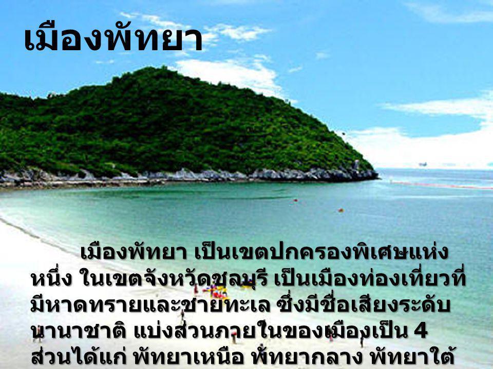 เมืองพัทยา เป็นเขตปกครองพิเศษแห่ง หนึ่ง ในเขตจังหวัดชลบุรี เป็นเมืองท่องเที่ยวที่ มีหาดทรายและชายทะเล ซึ่งมีชื่อเสียงระดับ นานาชาติ แบ่งส่วนภายในของเม