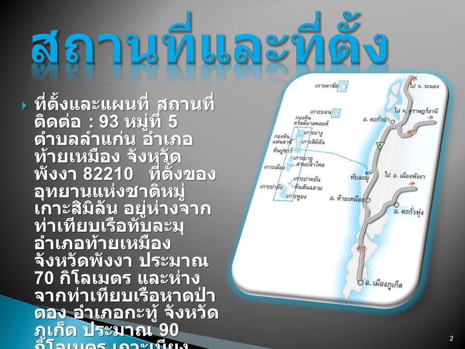 2  ที่ตั้งและแผนที่ สถานที่ ติดต่อ : 93 หมู่ที่ 5 ตำบลลำแก่น อำเภอ ท้ายเหมือง จังหวัด พังงา 82210 ที่ตั้งของ อุทยานแห่งชาติหมู่ เกาะสิมิลัน อยู่ห่างจ