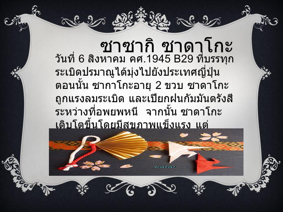 ซาซากิ ซาดาโกะ วันที่ 6 สิงหาคม คศ.1945 B29 ที่บรรทุก ระเบิดปรมาณูได้มุ่งไปยังประเทศญี่ปุ่น ตอนนั้น ซากาโกะอายุ 2 ขวบ ซาดาโกะ ถูกแรงลมระเบิด และเปียกฝ
