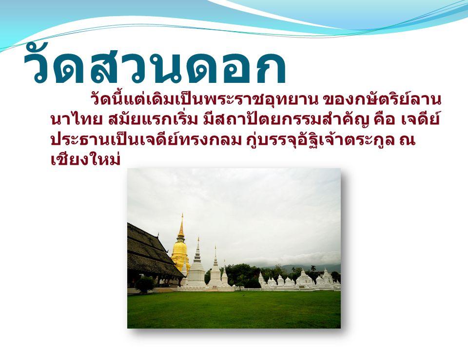 วัดสวนดอก วัดนี้แต่เดิมเป็นพระราชอุทยาน ของกษัตริย์ลาน นาไทย สมัยแรกเริ่ม มีสถาปัตยกรรมสำคัญ คือ เจดีย์ ประธานเป็นเจดีย์ทรงกลม กู่บรรจุอัฐิเจ้าตระกูล