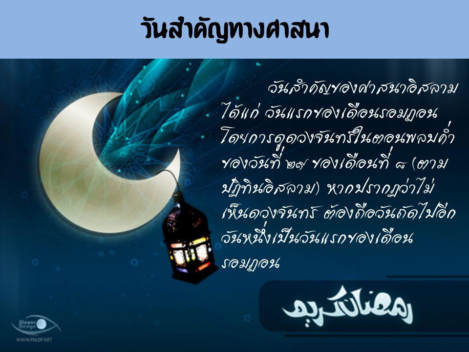 วันสำคัญของศาสนาอิสลาม ได้แก่ วันแรกของเดือนรอมฎอน โดยการดูดวงจันทร์ในตอนพลบค่ำ ของวันที่ ๒๙ ของเดือนที่ ๘ (ตาม ปฏิทินอิสลาม) หากปรากฏว่าไม่ เห็นดวงจั