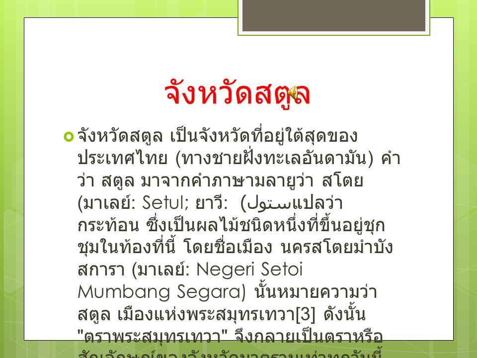  จังหวัดสตูล เป็นจังหวัดที่อยู่ใต้สุดของ ประเทศไทย ( ทางชายฝั่งทะเลอันดามัน ) คำ ว่า สตูล มาจากคำภาษามลายูว่า สโตย ( มาเลย์ : Setul; ยาวี : ستول ) แป