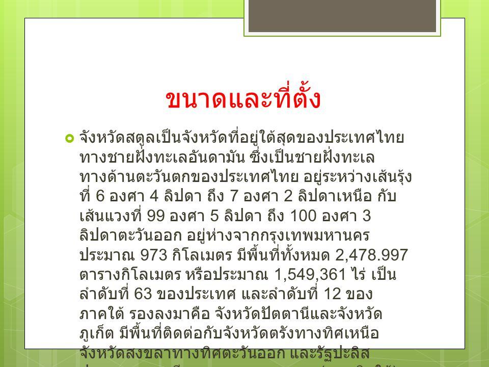 ขนาดและที่ตั้ง  จังหวัดสตูลเป็นจังหวัดที่อยู่ใต้สุดของประเทศไทย ทางชายฝั่งทะเลอันดามัน ซึ่งเป็นชายฝั่งทะเล ทางด้านตะวันตกของประเทศไทย อยู่ระหว่างเส้น