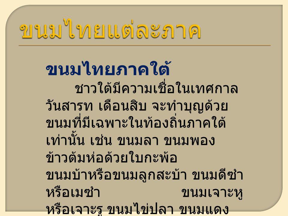 ขนมไทยภาคใต้ ชาวใต้มีความเชื่อในเทศกาล วันสารท เดือนสิบ จะทำบุญด้วย ขนมที่มีเฉพาะในท้องถิ่นภาคใต้ เท่านั้น เช่น ขนมลา ขนมพอง ข้าวต้มห่อด้วยใบกะพ้อ ขนมบ้าหรือขนมลูกสะบ้า ขนมดีซำ หรือเมซำ ขนมเจาะหู หรือเจาะรู ขนมไข่ปลา ขนมแดง เป็นต้น