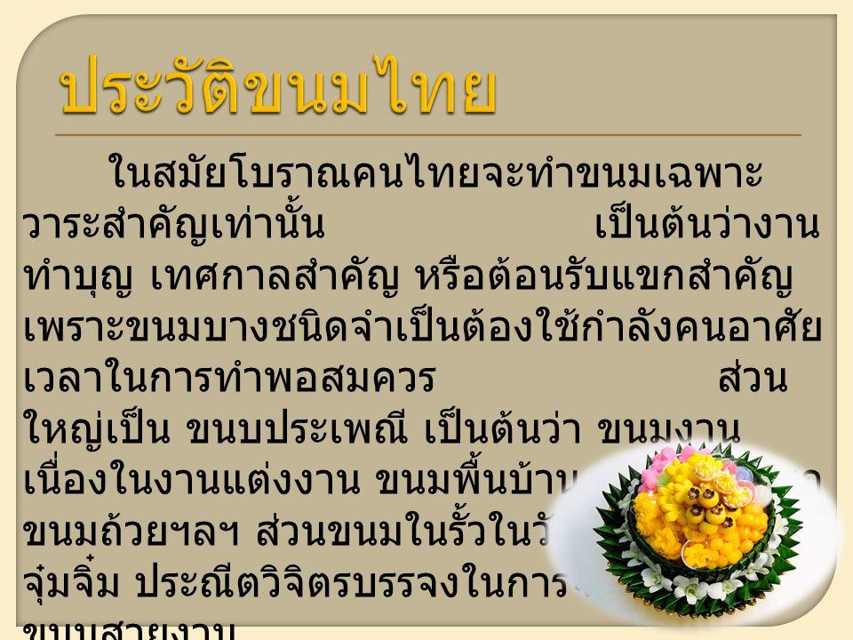 ในสมัยโบราณคนไทยจะทำขนมเฉพาะ วาระสำคัญเท่านั้น เป็นต้นว่างาน ทำบุญ เทศกาลสำคัญ หรือต้อนรับแขกสำคัญ เพราะขนมบางชนิดจำเป็นต้องใช้กำลังคนอาศัย เวลาในการทำพอสมควร ส่วน ใหญ่เป็น ขนบประเพณี เป็นต้นว่า ขนมงาน เนื่องในงานแต่งงาน ขนมพื้นบ้าน เช่น ขนมครก ขนมถ้วยฯลฯ ส่วนขนมในรั้วในวังจะมีหน้าตา จุ๋มจิ๋ม ประณีตวิจิตรบรรจงในการจัดวางรูปทรง ขนมสวยงาม