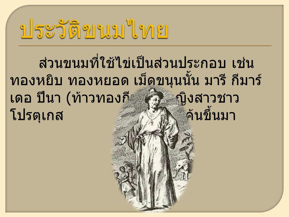 ส่วนขนมที่ใช้ไข่เป็นส่วนประกอบ เช่น ทองหยิบ ทองหยอด เม็ดขนุนนั้น มารี กีมาร์ เดอ ปีนา ( ท้าวทองกีบม้า ) หญิงสาวชาว โปรตุเกส เป็นผู้คิดค้นขึ้นมา