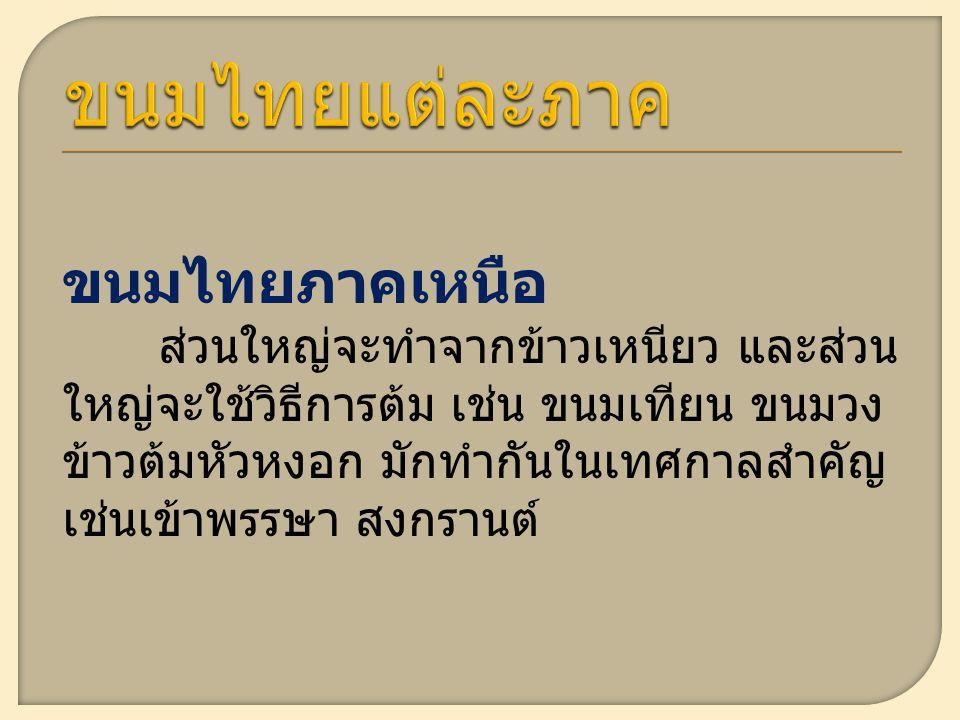 ขนมไทยภาคเหนือ ส่วนใหญ่จะทำจากข้าวเหนียว และส่วน ใหญ่จะใช้วิธีการต้ม เช่น ขนมเทียน ขนมวง ข้าวต้มหัวหงอก มักทำกันในเทศกาลสำคัญ เช่นเข้าพรรษา สงกรานต์