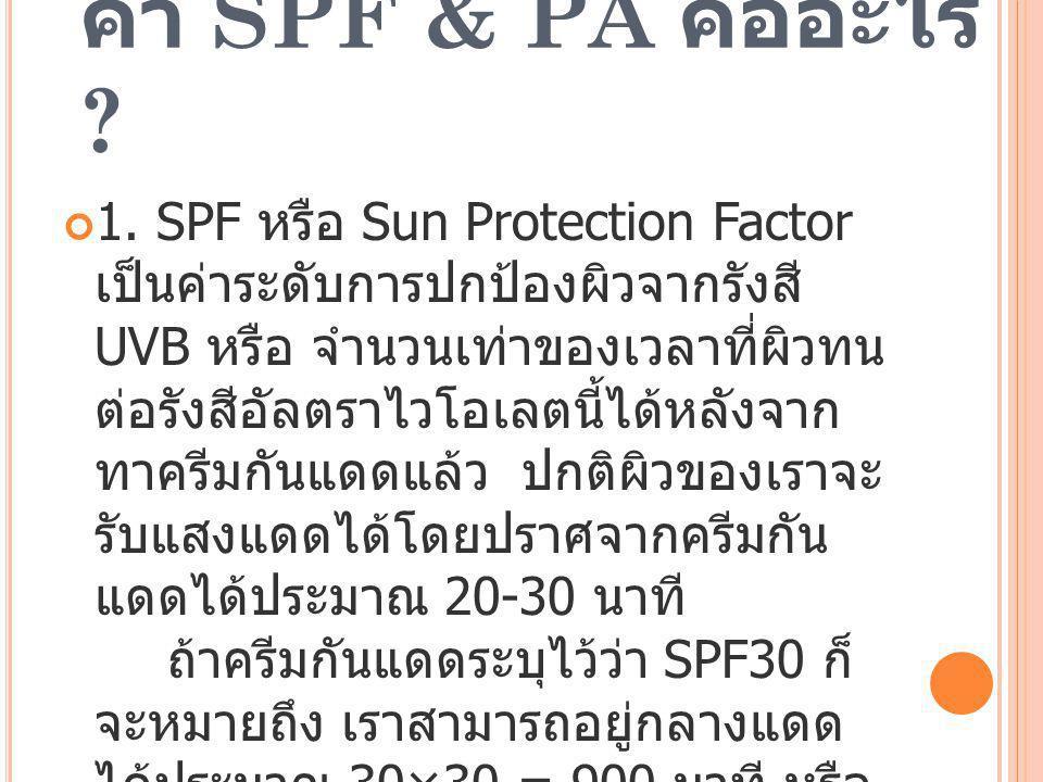 ค่า SPF & PA คืออะไร ? 1. SPF หรือ Sun Protection Factor เป็นค่าระดับการปกป้องผิวจากรังสี UVB หรือ จำนวนเท่าของเวลาที่ผิวทน ต่อรังสีอัลตราไวโอเลตนี้ได