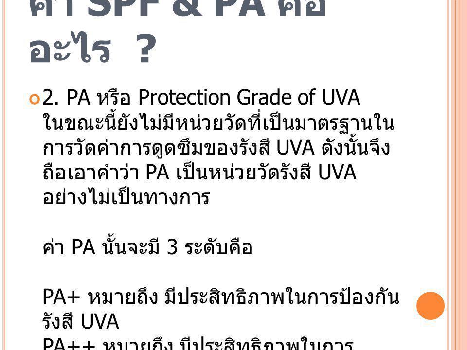 ค่า SPF & PA คือ อะไร ? 2. PA หรือ Protection Grade of UVA ในขณะนี้ยังไม่มีหน่วยวัดที่เป็นมาตรฐานใน การวัดค่าการดูดซึมของรังสี UVA ดังนั้นจึง ถือเอาคำ