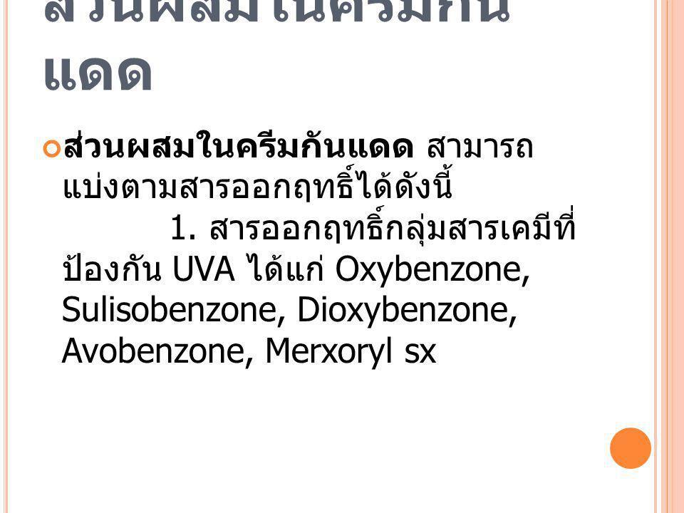 ส่วนผสมในครีมกัน แดด ส่วนผสมในครีมกันแดด สามารถ แบ่งตามสารออกฤทธิ์ได้ดังนี้ 1. สารออกฤทธิ์กลุ่มสารเคมีที่ ป้องกัน UVA ได้แก่ Oxybenzone, Sulisobenzone