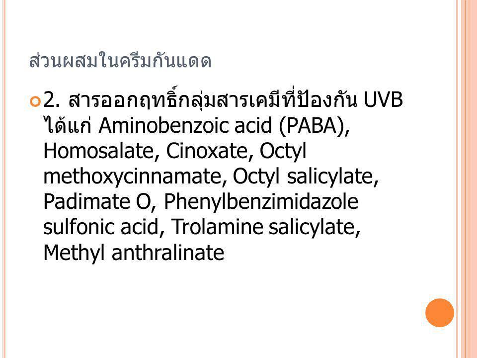 ส่วนผสมในครีมกันแดด 2. สารออกฤทธิ์กลุ่มสารเคมีที่ปัองกัน UVB ได้แก่ Aminobenzoic acid (PABA), Homosalate, Cinoxate, Octyl methoxycinnamate, Octyl sali