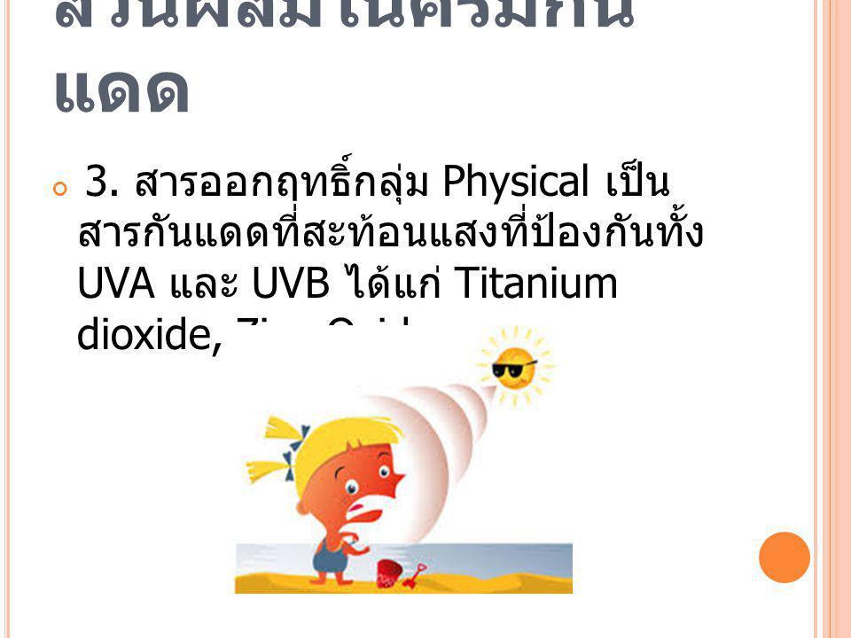 ส่วนผสมในครีมกัน แดด 3. สารออกฤทธิ์กลุ่ม Physical เป็น สารกันแดดที่สะท้อนแสงที่ป้องกันทั้ง UVA และ UVB ได้แก่ Titanium dioxide, Zinc Oxide