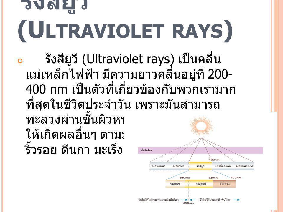 รังสียูวี (U LTRAVIOLET RAYS ) รังสียูวี (Ultraviolet rays) เป็นคลื่น แม่เหล็กไฟฟ้า มีความยาวคลื่นอยู่ที่ 200- 400 nm เป็นตัวที่เกี่ยวข้องกับพวกเรามาก