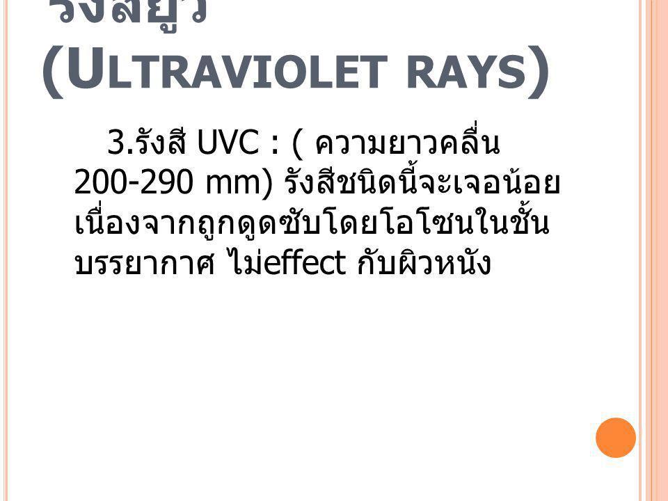 รังสียูวี (U LTRAVIOLET RAYS ) 3. รังสี UVC : ( ความยาวคลื่น 200-290 mm) รังสีชนิดนี้จะเจอน้อย เนื่องจากถูกดูดซับโดยโอโซนในชั้น บรรยากาศ ไม่ effect กั