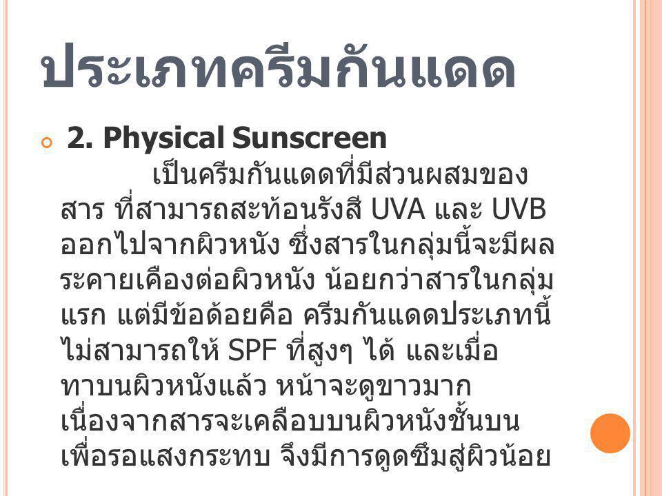 ประเภทครีมกันแดด 2. Physical Sunscreen เป็นครีมกันแดดที่มีส่วนผสมของ สาร ที่สามารถสะท้อนรังสี UVA และ UVB ออกไปจากผิวหนัง ซึ่งสารในกลุ่มนี้จะมีผล ระคา