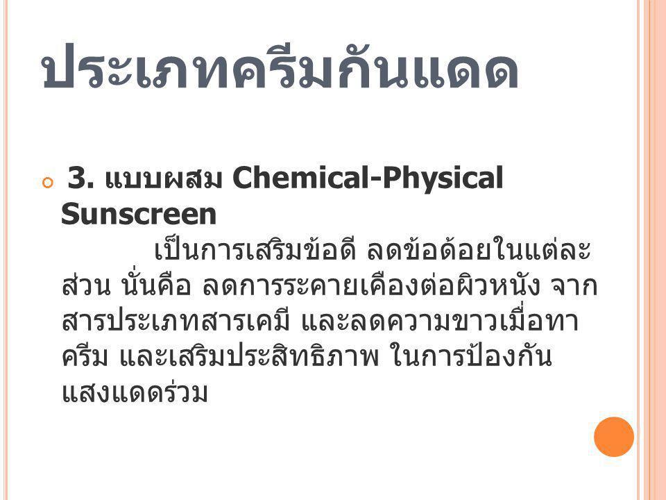 ประเภทครีมกันแดด 3. แบบผสม Chemical-Physical Sunscreen เป็นการเสริมข้อดี ลดข้อด้อยในแต่ละ ส่วน นั่นคือ ลดการระคายเคืองต่อผิวหนัง จาก สารประเภทสารเคมี