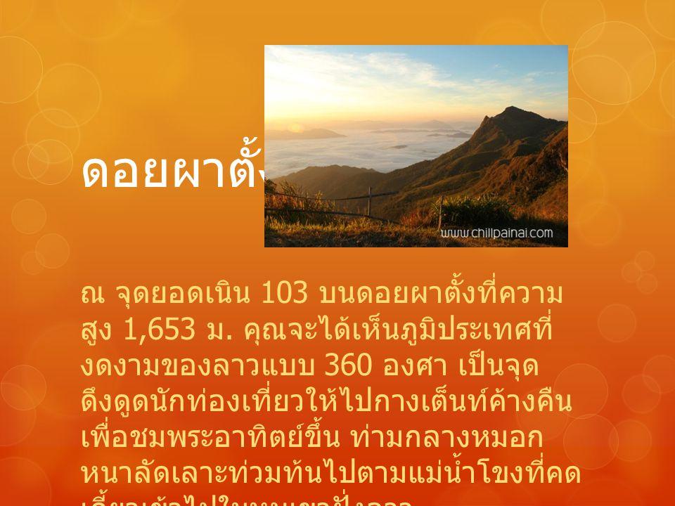 ดอยผาตั้ง ณ จุดยอดเนิน 103 บนดอยผาตั้งที่ความ สูง 1,653 ม. คุณจะได้เห็นภูมิประเทศที่ งดงามของลาวแบบ 360 องศา เป็นจุด ดึงดูดนักท่องเที่ยวให้ไปกางเต็นท์