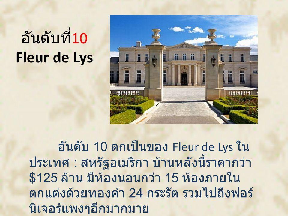 อันดับที่ 10 Fleur de Lys อันดับ 10 ตกเป็นของ Fleur de Lys ใน ประเทศ : สหรัฐอเมริกา บ้านหลังนี้ราคากว่า $125 ล้าน มีห้องนอนกว่า 15 ห้องภายใน ตกแต่งด้วยทองคำ 24 กระรัต รวมไปถึงฟอร์ นิเจอร์แพงๆอีกมากมาย