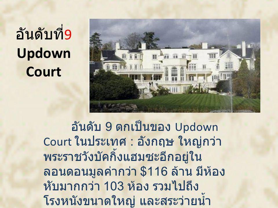อันดับที่ 9 Updown Court อันดับ 9 ตกเป็นของ Updown Court ในประเทศ : อังกฤษ ใหญ่กว่า พระราชวังบัคกิ้งแฮมซะอีกอยู่ใน ลอนดอนมูลค่ากว่า $116 ล้าน มีห้อง หับมากกว่า 103 ห้อง รวมไปถึง โรงหนังขนาดใหญ่ และสระว่ายน้ำ ขนาดใหญ่ถึง 3 แห่ง และสนามสค วอช