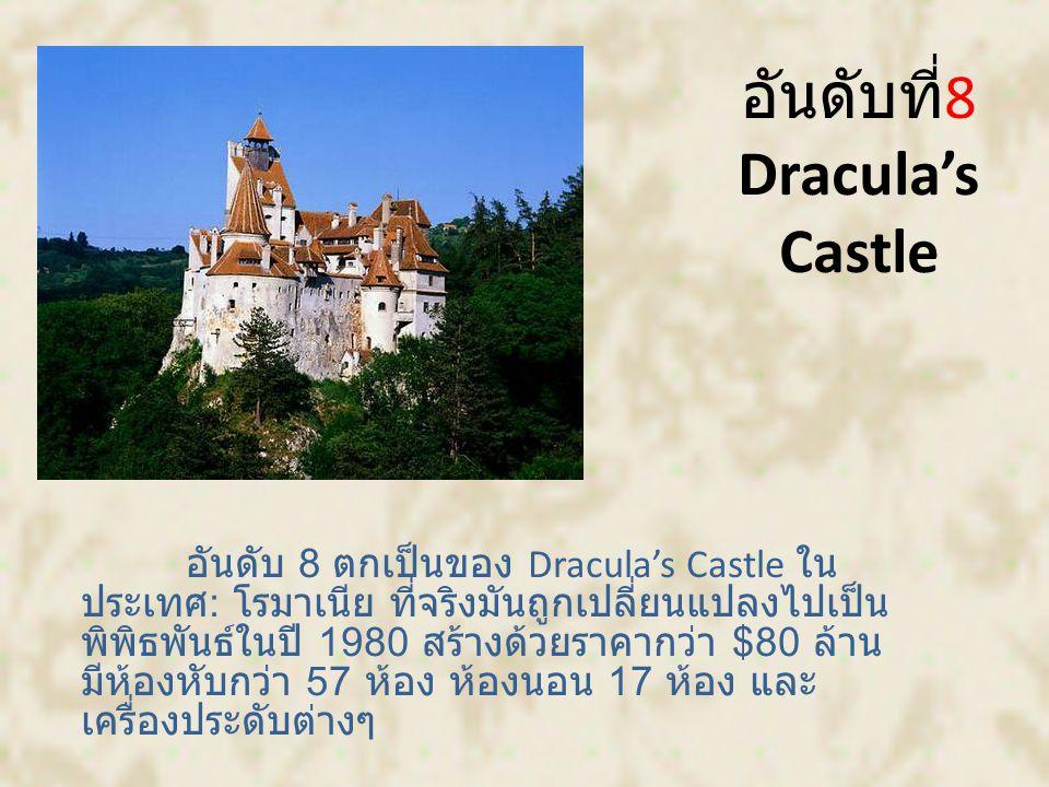 อันดับที่ 8 Dracula's Castle อันดับ 8 ตกเป็นของ Dracula's Castle ใน ประเทศ : โรมาเนีย ที่จริงมันถูกเปลี่ยนแปลงไปเป็น พิพิธพันธ์ในปี 1980 สร้างด้วยราคากว่า $80 ล้าน มีห้องหับกว่า 57 ห้อง ห้องนอน 17 ห้อง และ เครื่องประดับต่างๆ