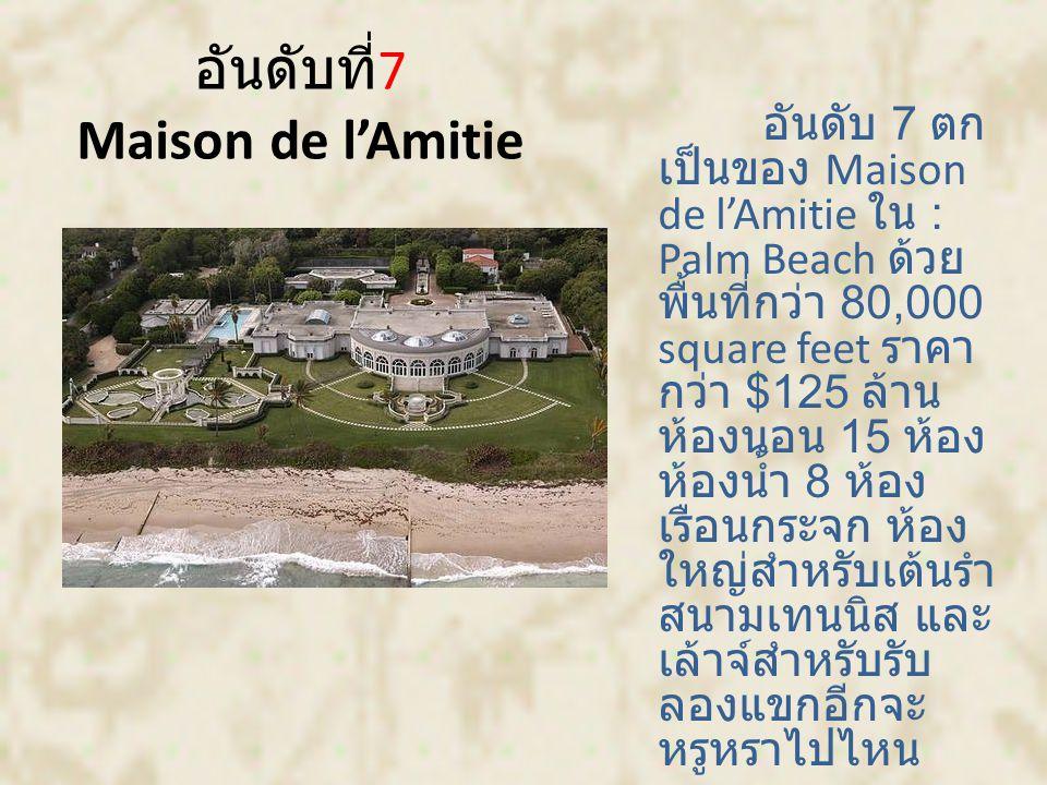 อันดับที่ 7 Maison de l'Amitie อันดับ 7 ตก เป็นของ Maison de l'Amitie ใน : Palm Beach ด้วย พื้นที่กว่า 80,000 square feet ราคา กว่า $125 ล้าน ห้องนอน 15 ห้อง ห้องน้ำ 8 ห้อง เรือนกระจก ห้อง ใหญ่สำหรับเต้นรำ สนามเทนนิส และ เล้าจ์สำหรับรับ ลองแขกอีกจะ หรูหราไปไหน