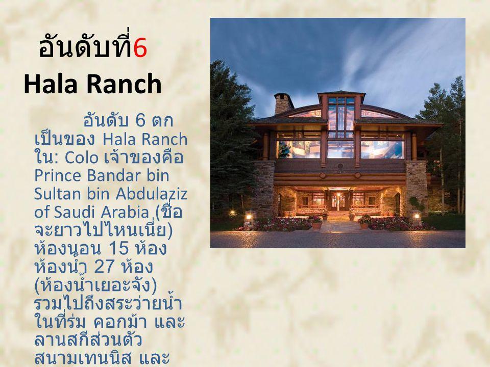 อันดับที่ 6 Hala Ranch อันดับ 6 ตก เป็นของ Hala Ranch ใน : Colo เจ้าของคือ Prince Bandar bin Sultan bin Abdulaziz of Saudi Arabia ( ชื่อ จะยาวไปไหนเนี่ย ) ห้องนอน 15 ห้อง ห้องน้ำ 27 ห้อง ( ห้องน้ำเยอะจัง ) รวมไปถึงสระว่ายน้ำ ในที่ร่ม คอกม้า และ ลานสกีส่วนตัว สนามเทนนิส และ บลาๆ