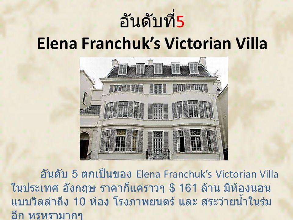 อันดับที่ 5 Elena Franchuk's Victorian Villa อันดับ 5 ตกเป็นของ Elena Franchuk's Victorian Villa ในประเทศ อังกฤษ ราคาก็แค่ราวๆ $ 161 ล้าน มีห้องนอน แบบวิลล่าถึง 10 ห้อง โรงภาพยนตร์ และ สระว่ายน้ำในร่ม อีก หรูหรามากๆ