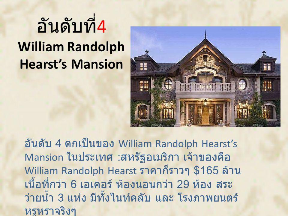 อันดับที่ 4 William Randolph Hearst's Mansion อันดับ 4 ตกเป็นของ William Randolph Hearst's Mansion ในประเทศ : สหรัฐอเมริกา เจ้าของคือ William Randolph Hearst ราคาก็ราวๆ $165 ล้าน เนื้อที่กว่า 6 เอเคอร์ ห้องนอนกว่า 29 ห้อง สระ ว่ายน้ำ 3 แห่ง มีทั้งไนท์คลับ และ โรงภาพยนตร์ หรูหราจริงๆ