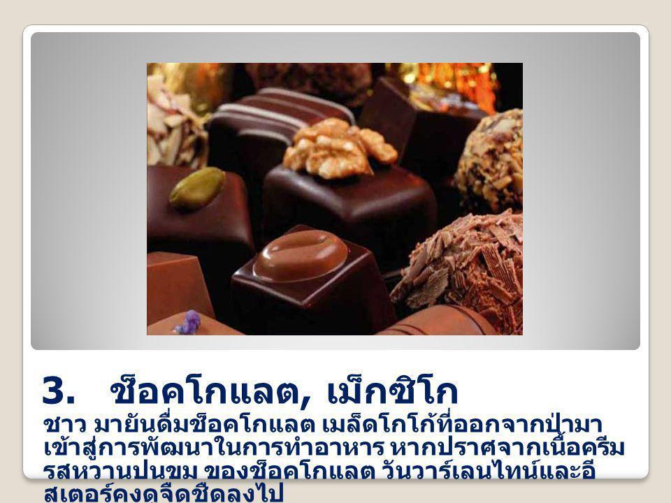 3. ช็อคโกแลต, เม็กซิโก ชาว มายันดื่มช็อคโกแลต เมล็ดโกโก้ที่ออกจากป่ามา เข้าสู่การพัฒนาในการทำอาหาร หากปราศจากเนื้อครีม รสหวานปนขม ของช็อคโกแลต วันวาร์