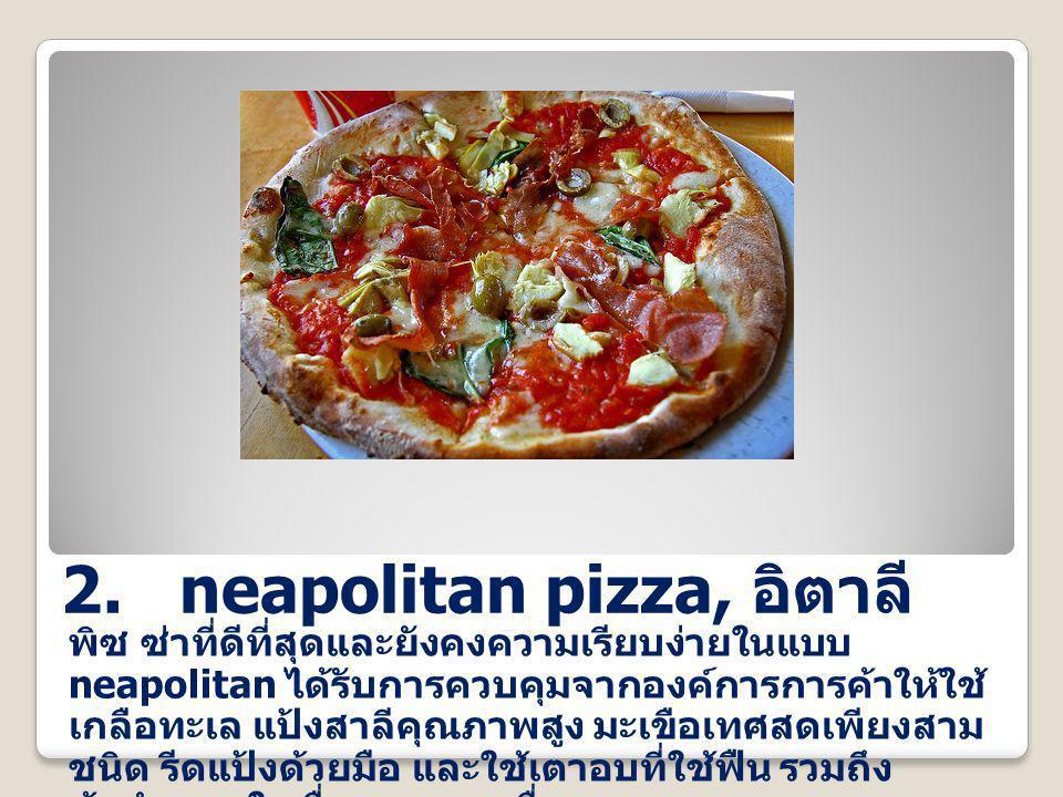 2. neapolitan pizza, อิตาลี พิซ ซ่าที่ดีที่สุดและยังคงความเรียบง่ายในแบบ neapolitan ได้รับการควบคุมจากองค์การการค้าให้ใช้ เกลือทะเล แป้งสาลีคุณภาพสูง