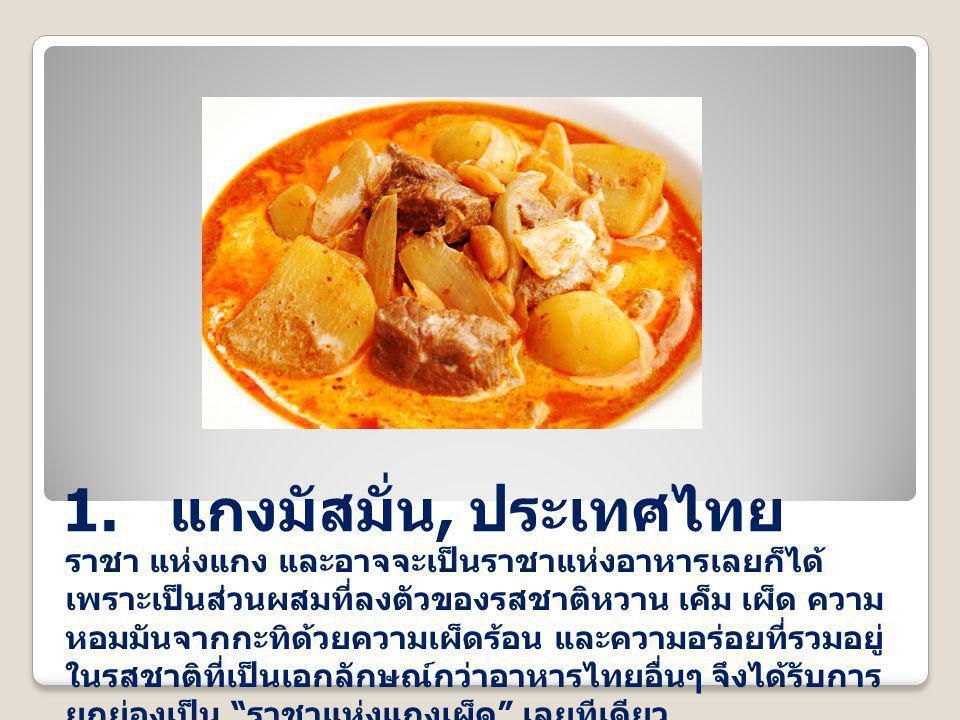 1. แกงมัสมั่น, ประเทศไทย ราชา แห่งแกง และอาจจะเป็นราชาแห่งอาหารเลยก็ได้ เพราะเป็นส่วนผสมที่ลงตัวของรสชาติหวาน เค็ม เผ็ด ความ หอมมันจากกะทิด้วยความเผ็ด